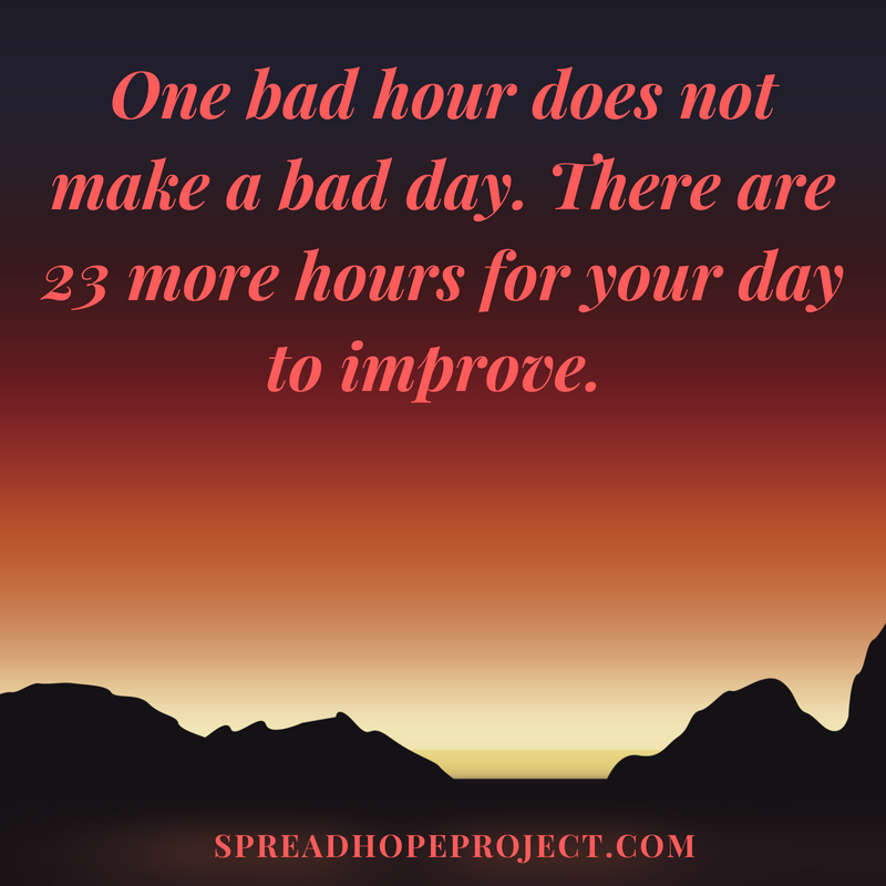 One bad hour does not make a bad day. There are 23 more hours when your can day improve.