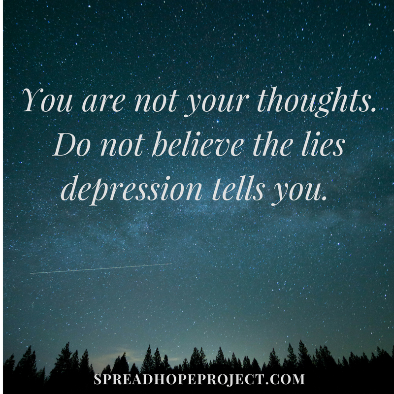 You are not your thoughts. Depression lies.