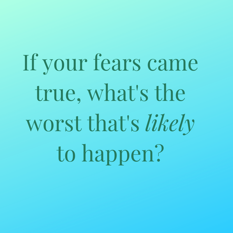 If your fears came true, what's the worst that's likely to happen_