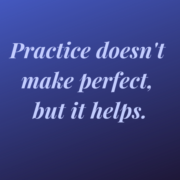 Practice doesn't make perfect, but it helps.