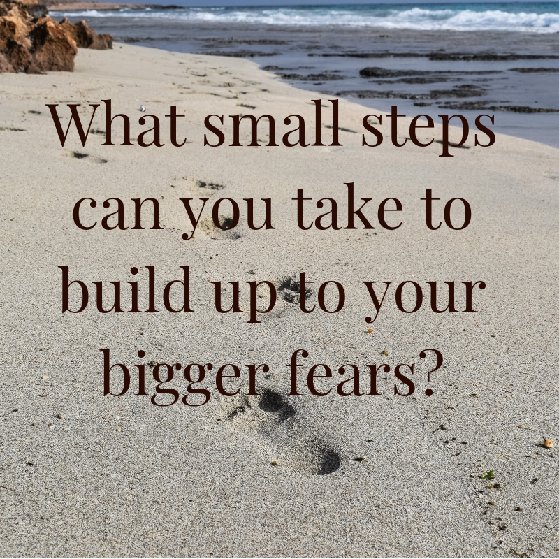 What small steps can you take to build up to your bigger fears_